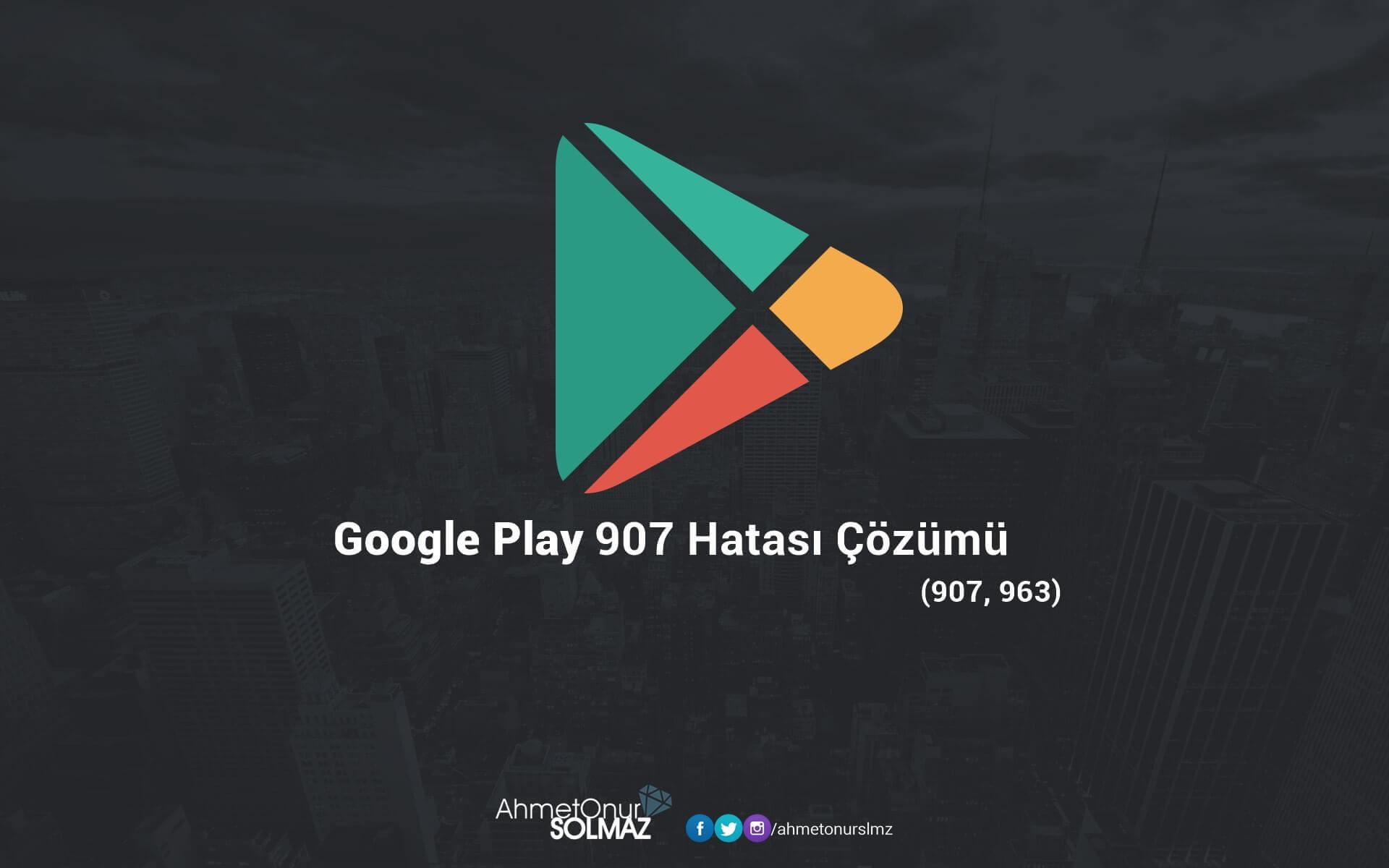 Google Play 907 Hatası Çözümü