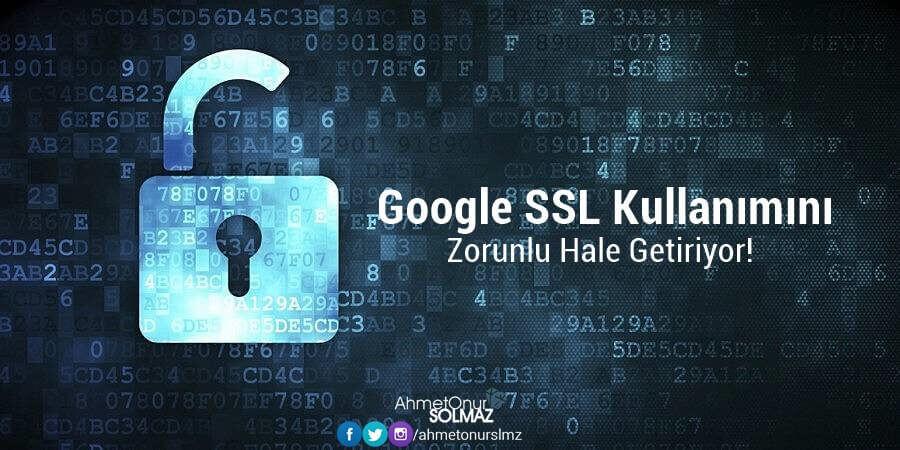 Google SSL Kullanımını Zorunlu Hale Getiriyor